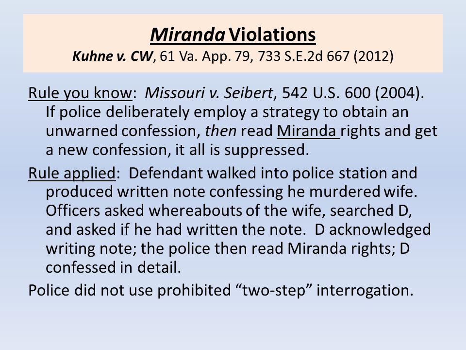 Miranda Violations Kuhne v. CW, 61 Va. App. 79, 733 S.E.2d 667 (2012) Rule you know: Missouri v. Seibert, 542 U.S. 600 (2004). If police deliberately