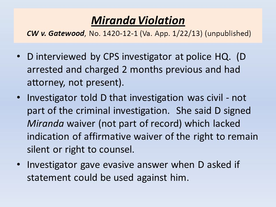 Miranda Violation CW v. Gatewood, No. 1420-12-1 (Va. App. 1/22/13) (unpublished) D interviewed by CPS investigator at police HQ. (D arrested and charg