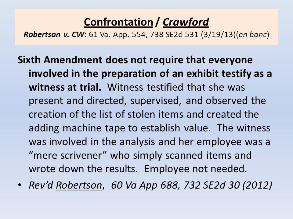 Confrontation / Crawford Robertson v. CW: 61 Va. App. 554, 738 SE2d 531 (3/19/13)(en banc) Sixth Amendment does not require that everyone involved in