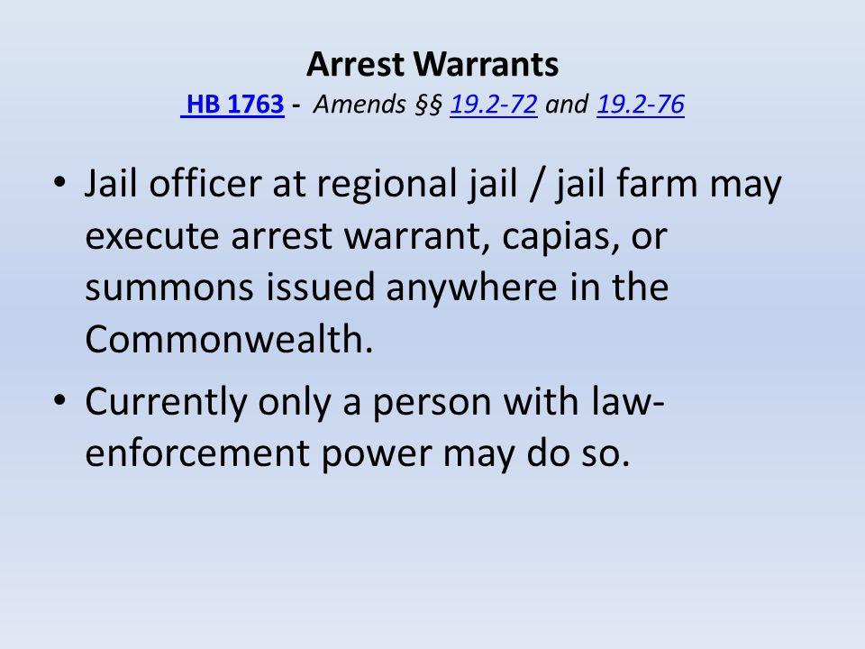 Arrest Warrants HB 1763 - Amends §§ 19.2-72 and 19.2-76 HB 176319.2-7219.2-76 Jail officer at regional jail / jail farm may execute arrest warrant, ca