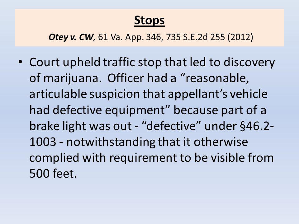 "Stops Otey v. CW, 61 Va. App. 346, 735 S.E.2d 255 (2012) Court upheld traffic stop that led to discovery of marijuana. Officer had a ""reasonable, arti"