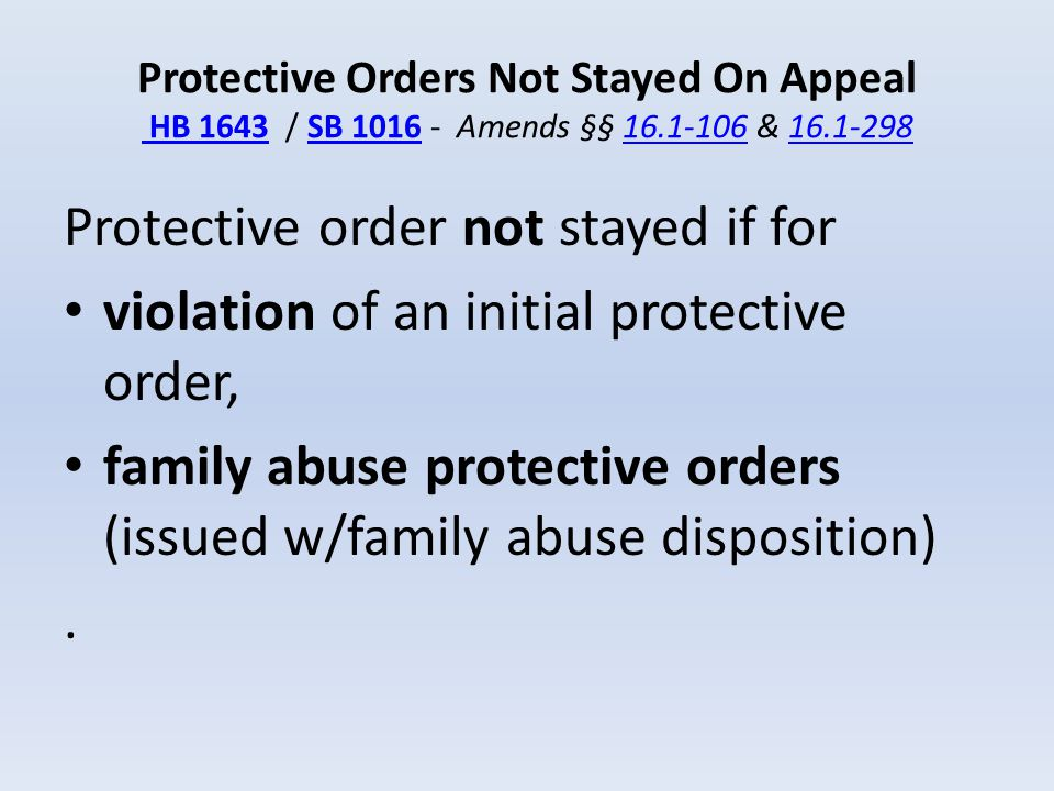 Protective Orders Not Stayed On Appeal HB 1643 / SB 1016 - Amends §§ 16.1-106 & 16.1-298 HB 1643SB 101616.1-10616.1-298 Protective order not stayed if