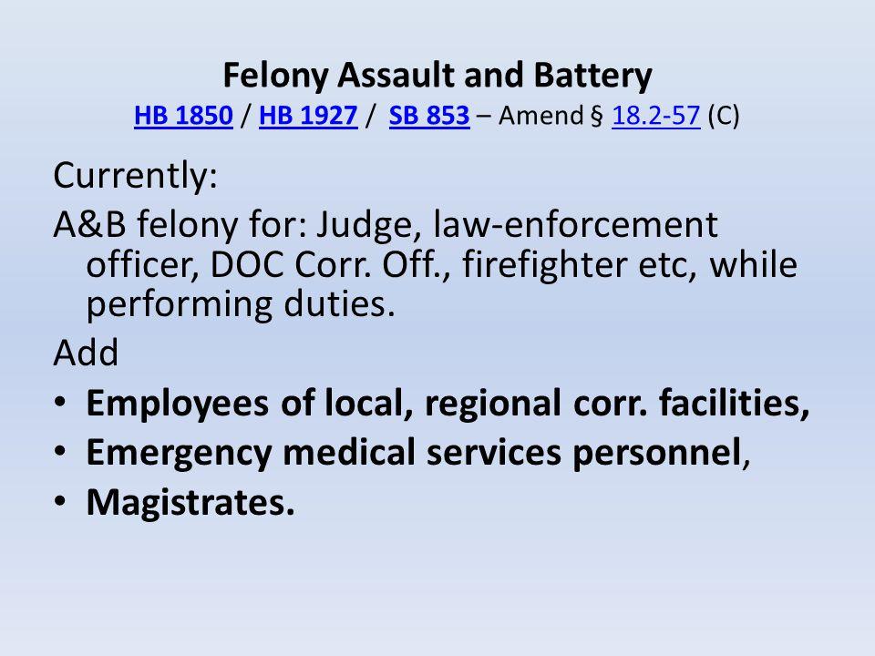 Felony Assault and Battery HB 1850 / HB 1927 / SB 853 – Amend § 18.2-57 (C) HB 1850HB 1927SB 85318.2-57 Currently: A&B felony for: Judge, law-enforcem