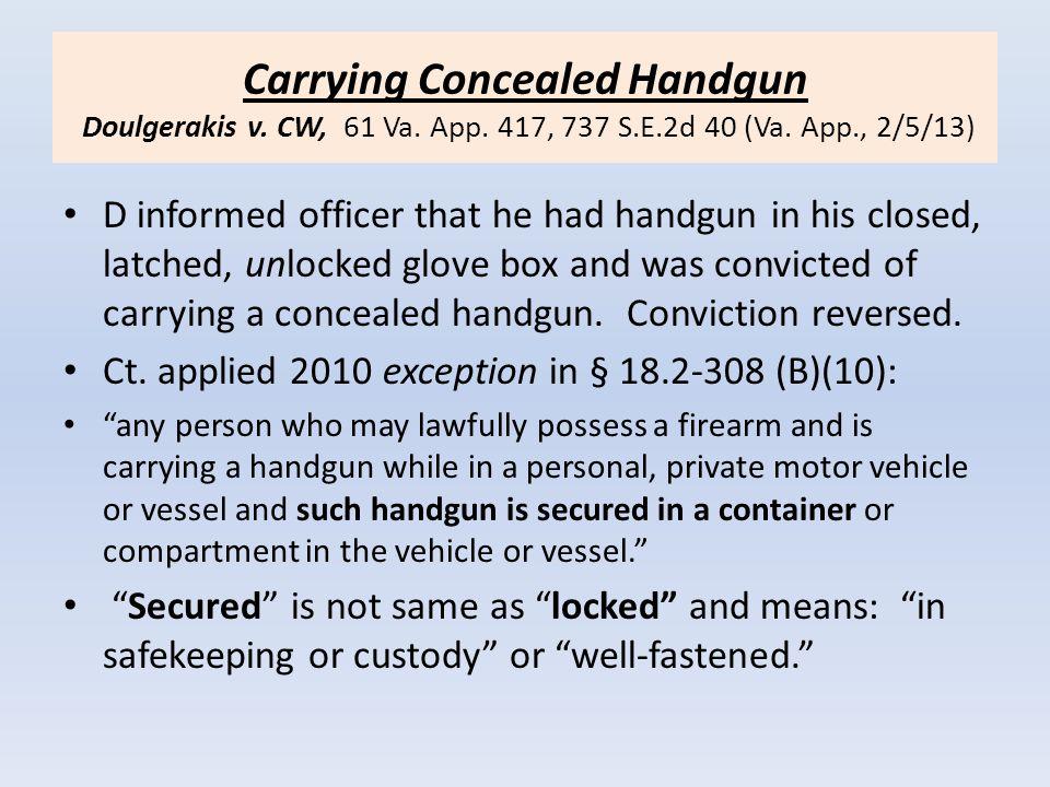Carrying Concealed Handgun Doulgerakis v. CW, 61 Va. App. 417, 737 S.E.2d 40 (Va. App., 2/5/13) D informed officer that he had handgun in his closed,