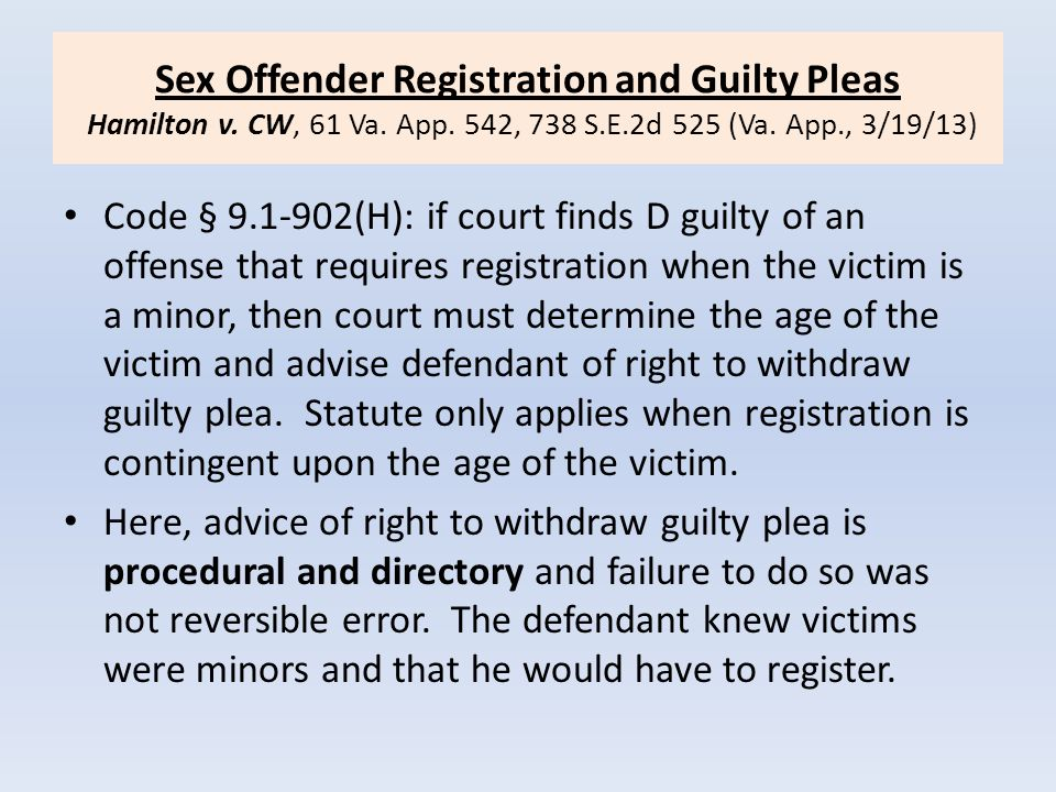 Sex Offender Registration and Guilty Pleas Hamilton v. CW, 61 Va. App. 542, 738 S.E.2d 525 (Va. App., 3/19/13) Code § 9.1-902(H): if court finds D gui