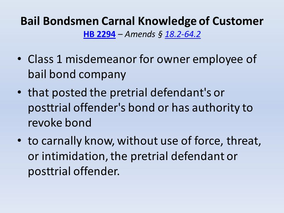 Bail Bondsmen Carnal Knowledge of Customer HB 2294 – Amends § 18.2-64.2 HB 229418.2-64.2 Class 1 misdemeanor for owner employee of bail bond company t