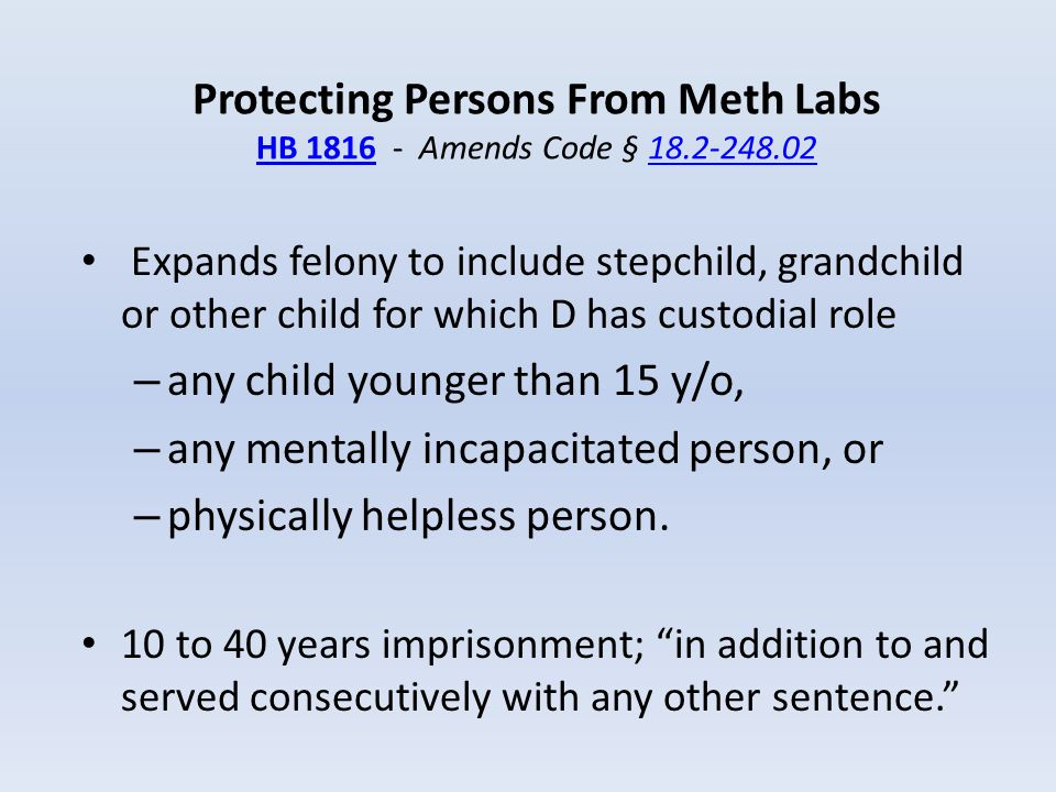 Protecting Persons From Meth Labs HB 1816 - Amends Code § 18.2-248.02 HB 181618.2-248.02 Expands felony to include stepchild, grandchild or other chil