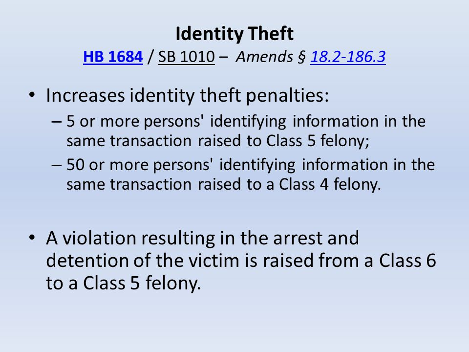 Identity Theft HB 1684 / SB 1010 – Amends § 18.2-186.3 HB 168418.2-186.3 Increases identity theft penalties: – 5 or more persons' identifying informat