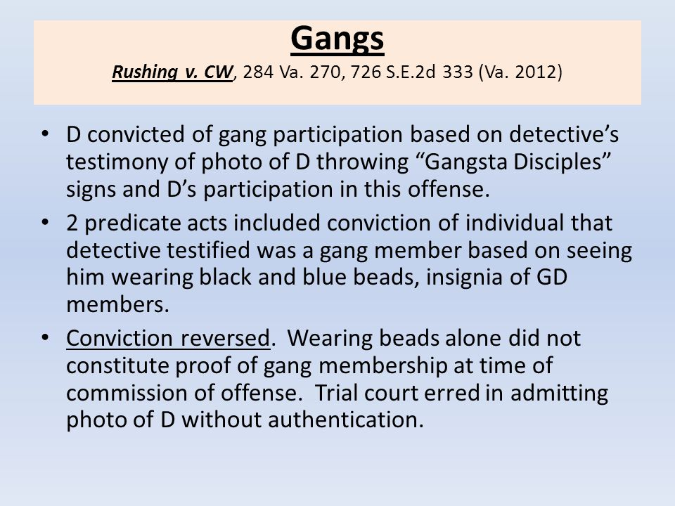 """Gangs Rushing v. CW, 284 Va. 270, 726 S.E.2d 333 (Va. 2012) D convicted of gang participation based on detective's testimony of photo of D throwing """"G"""