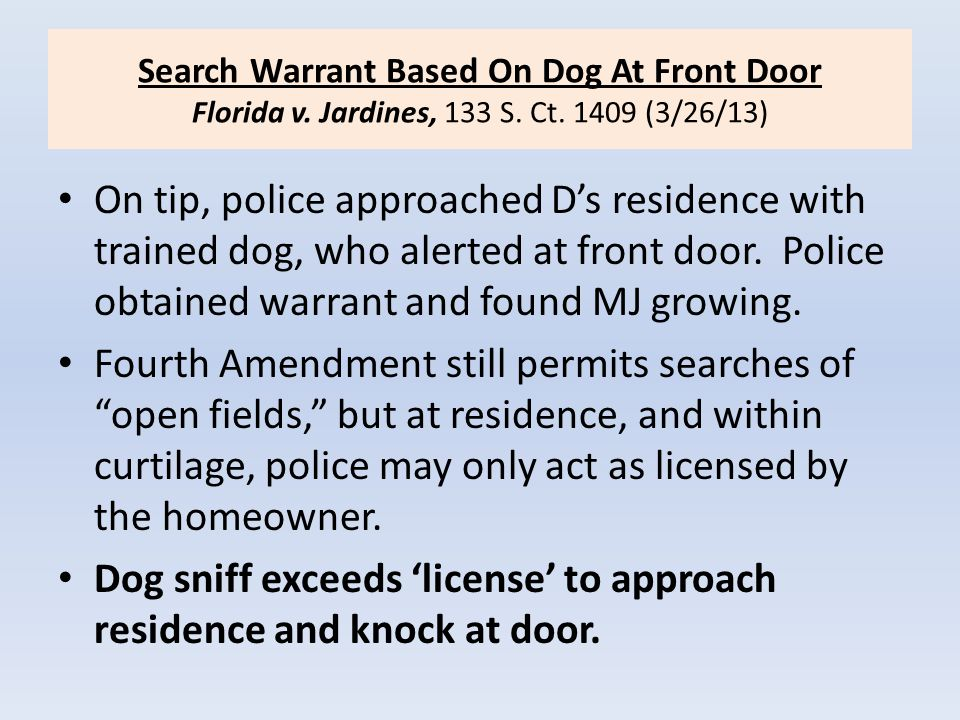 Search Warrant Based On Dog At Front Door Florida v. Jardines, 133 S. Ct. 1409 (3/26/13) On tip, police approached D's residence with trained dog, who