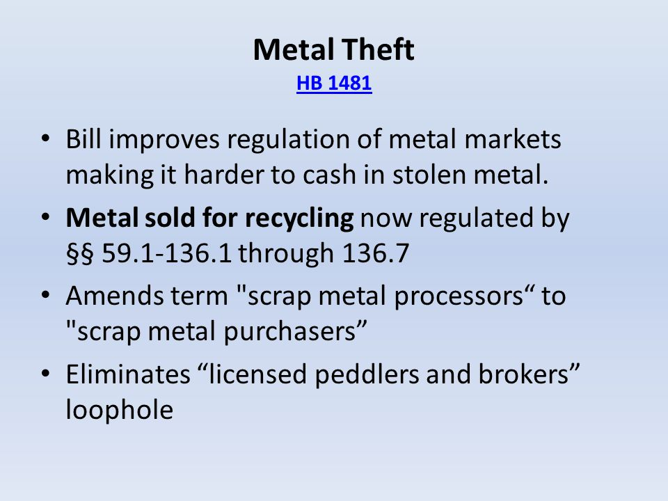 Metal Theft HB 1481 HB 1481 Bill improves regulation of metal markets making it harder to cash in stolen metal. Metal sold for recycling now regulated