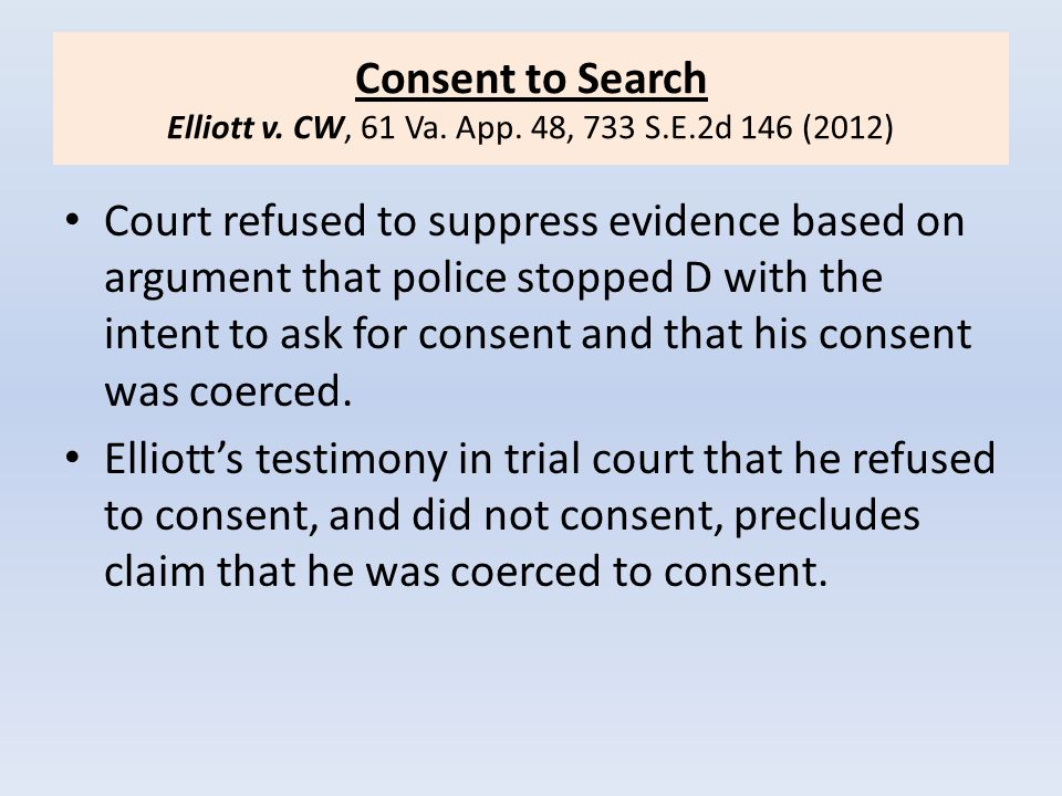 Consent to Search Elliott v. CW, 61 Va. App. 48, 733 S.E.2d 146 (2012) Court refused to suppress evidence based on argument that police stopped D with