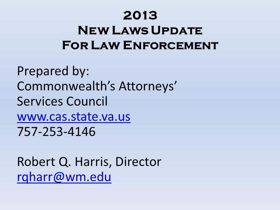 2013 New Laws Update For Law Enforcement Prepared by: Commonwealth's Attorneys' Services Council www.cas.state.va.us 757-253-4146 Robert Q. Harris, Di
