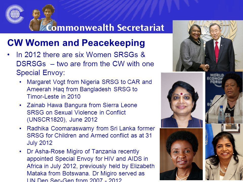 CW Women and Peacekeeping In 2012 there are six Women SRSGs & DSRSGs – two are from the CW with one Special Envoy: Margaret Vogt from Nigeria SRSG to CAR and Ameerah Haq from Bangladesh SRSG to Timor-Leste in 2010 Zainab Hawa Bangura from Sierra Leone SRSG on Sexual Violence in Conflict (UNSCR1820), June 2012 Radhika Coomaraswamy from Sri Lanka former SRSG for Children and Armed conflict as at 31 July 2012 Dr Asha-Rose Migiro of Tanzania recently appointed Special Envoy for HIV and AIDS in Africa in July 2012, previously held by Elizabeth Mataka from Botswana.