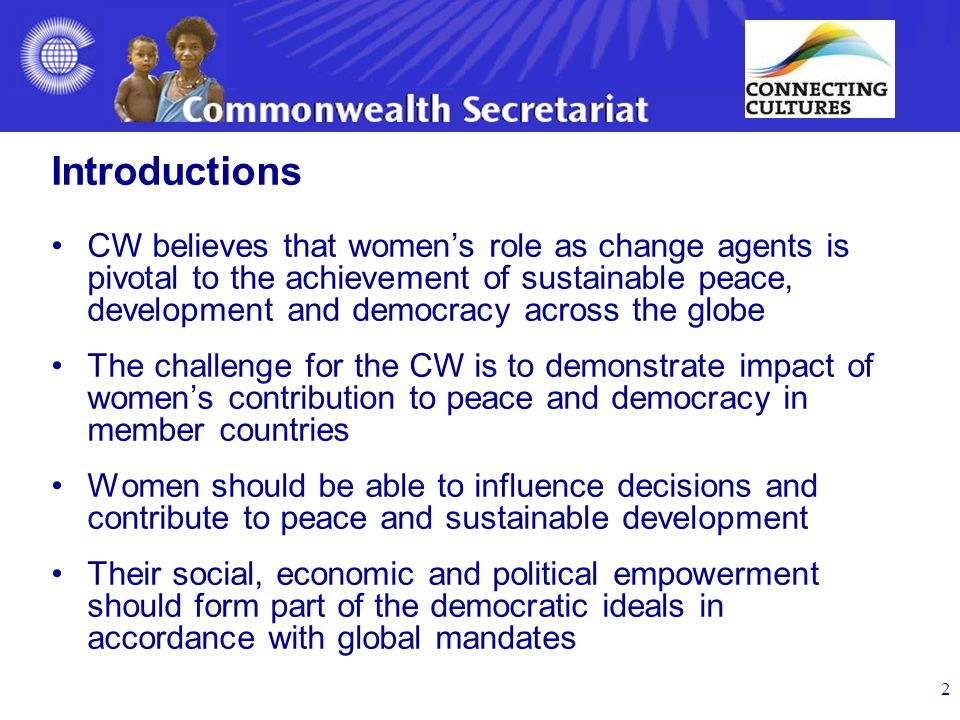 Introductions CW believes that women's role as change agents is pivotal to the achievement of sustainable peace, development and democracy across the globe The challenge for the CW is to demonstrate impact of women's contribution to peace and democracy in member countries Women should be able to influence decisions and contribute to peace and sustainable development Their social, economic and political empowerment should form part of the democratic ideals in accordance with global mandates 2