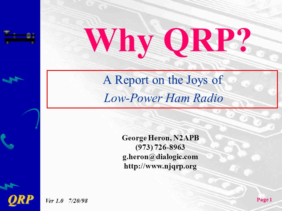 QRP Page 1 Why QRP? A Report on the Joys of Low-Power Ham Radio George Heron, N2APB (973) 726-8963 g.heron@dialogic.com http://www.njqrp.org Ver 1.0 7