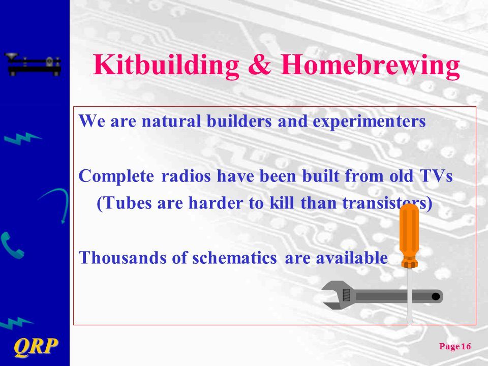 QRP Page 16 Kitbuilding & Homebrewing We are natural builders and experimenters Complete radios have been built from old TVs (Tubes are harder to kill