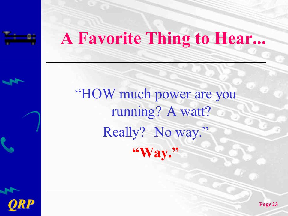 "QRP Page 23 A Favorite Thing to Hear... ""HOW much power are you running? A watt? Really? No way."" ""Way."""