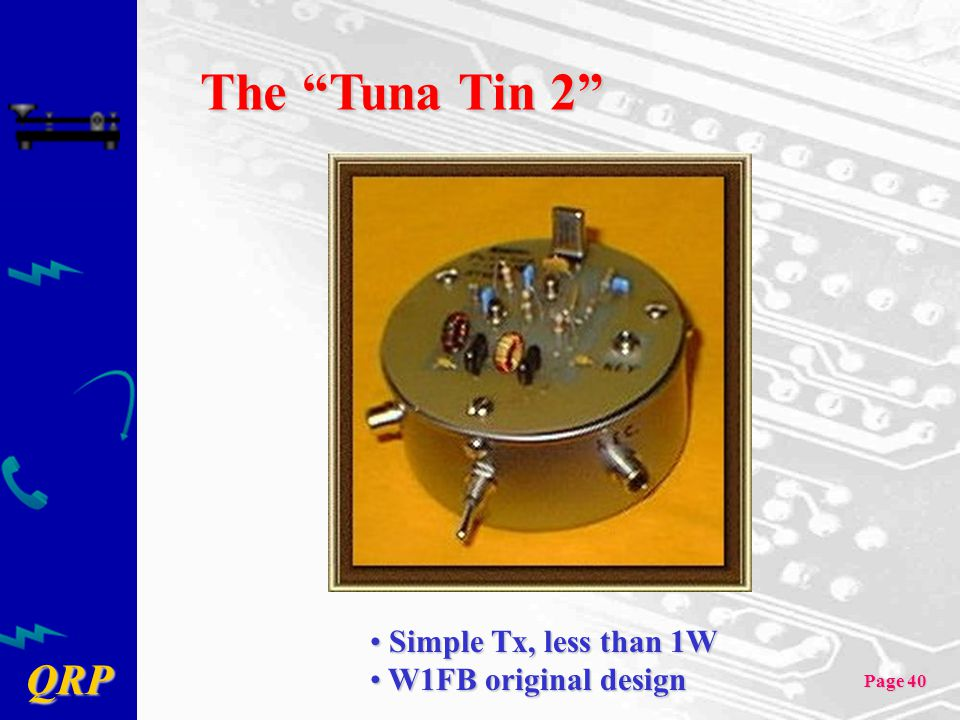 "QRP Page 40 The ""Tuna Tin 2"" Simple Tx, less than 1W Simple Tx, less than 1W W1FB original design W1FB original design"