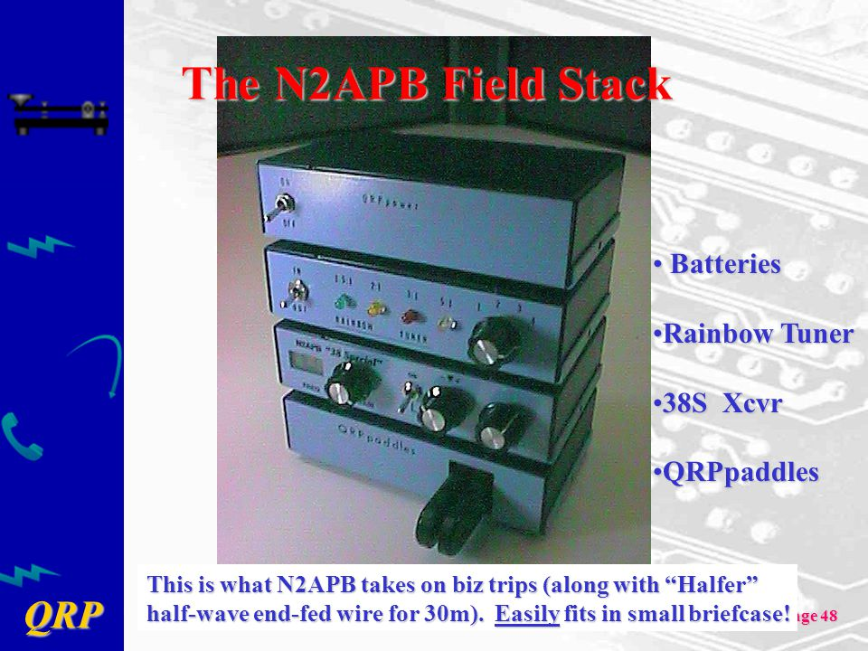 QRP Page 48 The N2APB Field Stack Batteries Batteries Rainbow TunerRainbow Tuner 38S Xcvr38S Xcvr QRPpaddlesQRPpaddles This is what N2APB takes on biz