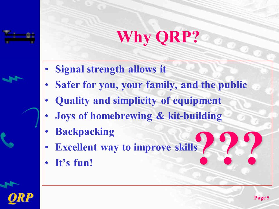 QRP Page 5 Why QRP? Signal strength allows it Safer for you, your family, and the public Quality and simplicity of equipment Joys of homebrewing & kit