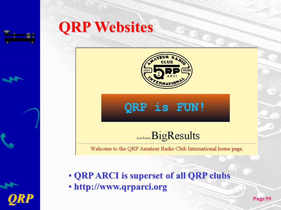 QRP Page 59 QRP Websites QRP ARCI is superset of all QRP clubs QRP ARCI is superset of all QRP clubs http://www.qrparci.org http://www.qrparci.org