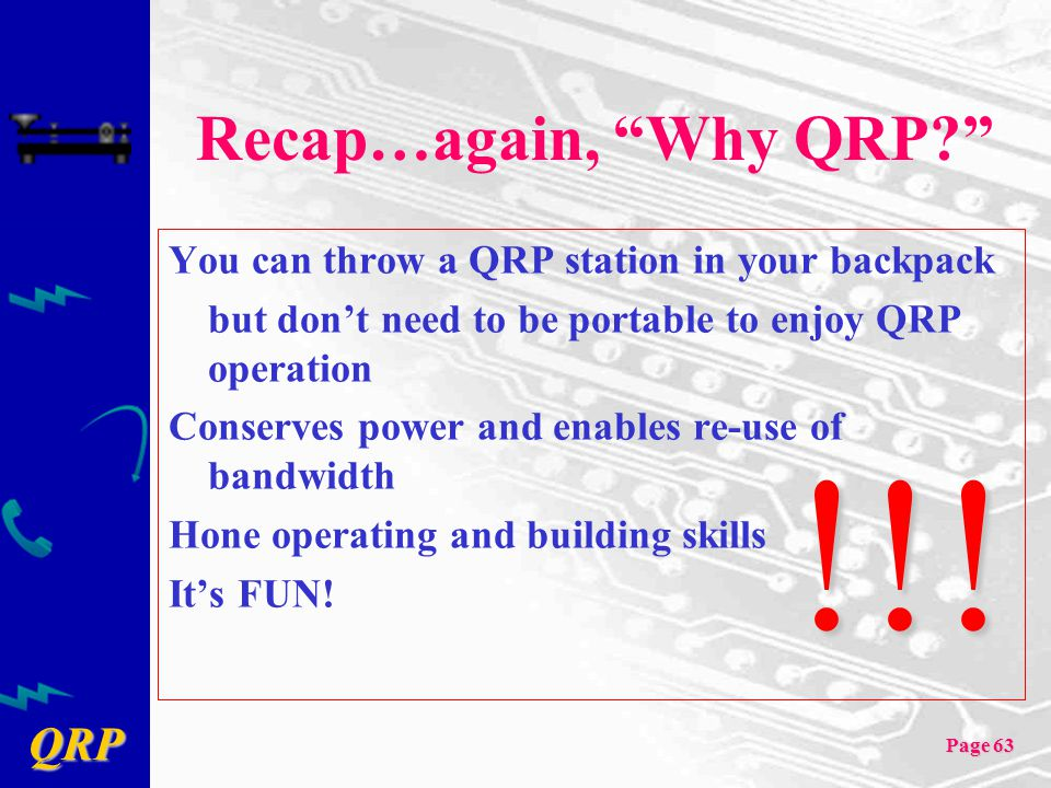 "QRP Page 63 Recap…again, ""Why QRP?"" You can throw a QRP station in your backpack but don't need to be portable to enjoy QRP operation Conserves power"