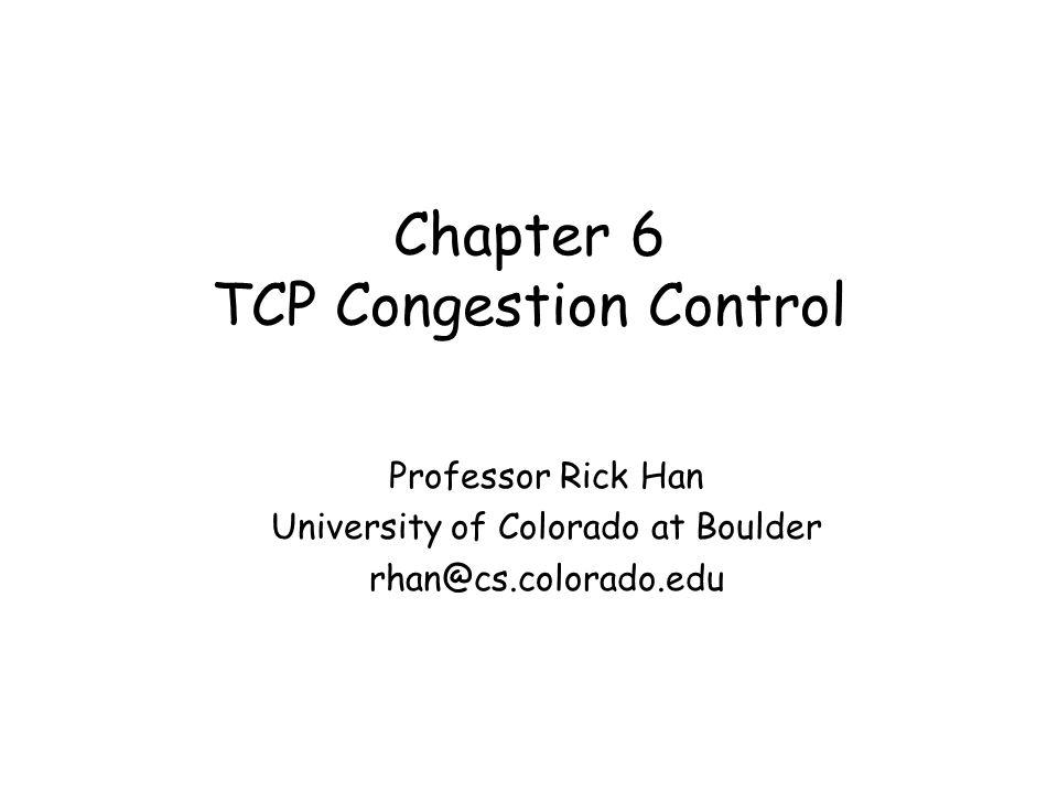 Chapter 6 TCP Congestion Control Professor Rick Han University of Colorado at Boulder rhan@cs.colorado.edu