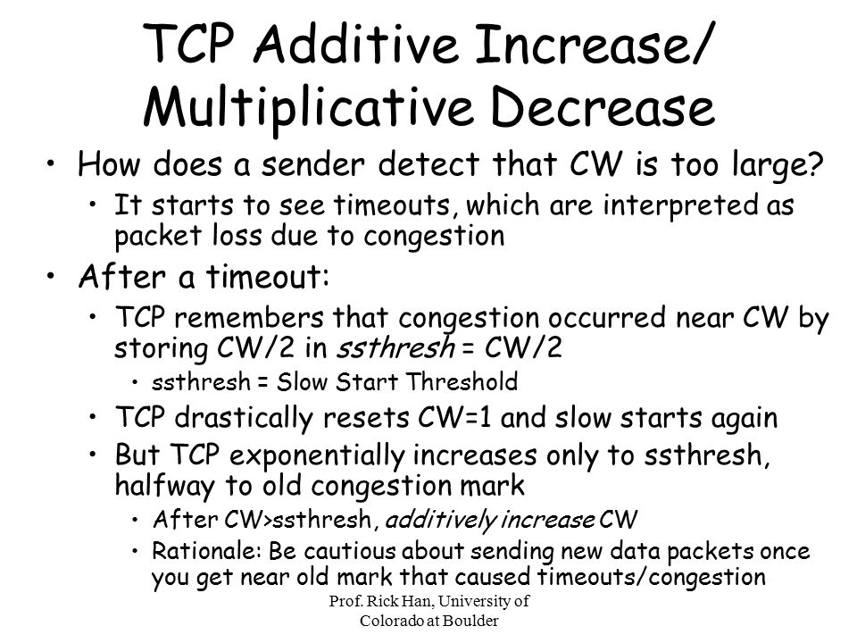 Prof. Rick Han, University of Colorado at Boulder TCP Additive Increase/ Multiplicative Decrease How does a sender detect that CW is too large? It sta