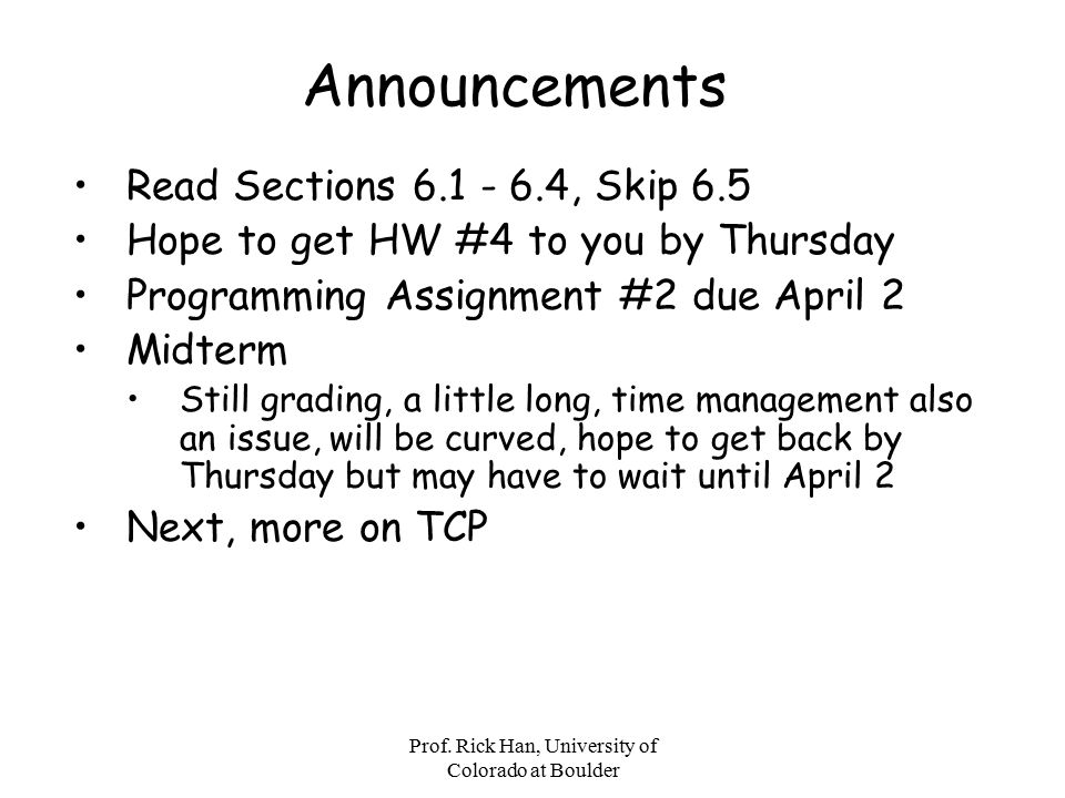 Prof. Rick Han, University of Colorado at Boulder Announcements Read Sections 6.1 - 6.4, Skip 6.5 Hope to get HW #4 to you by Thursday Programming Ass