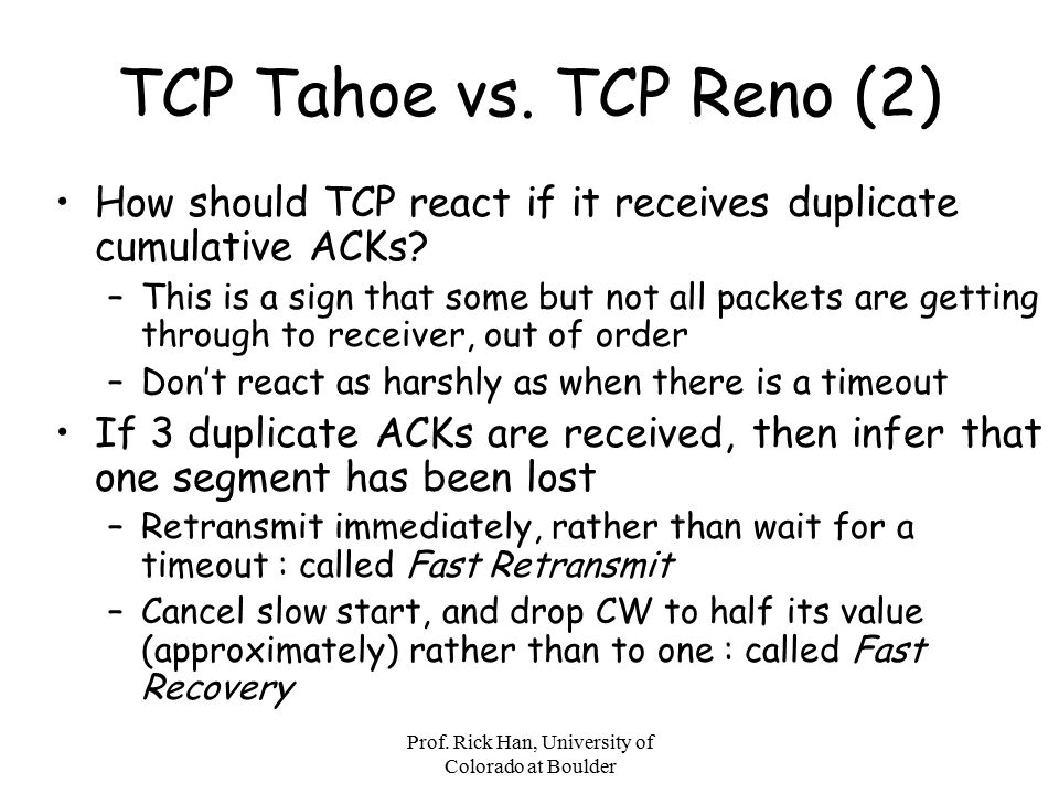 Prof. Rick Han, University of Colorado at Boulder TCP Tahoe vs. TCP Reno (2) How should TCP react if it receives duplicate cumulative ACKs? –This is a