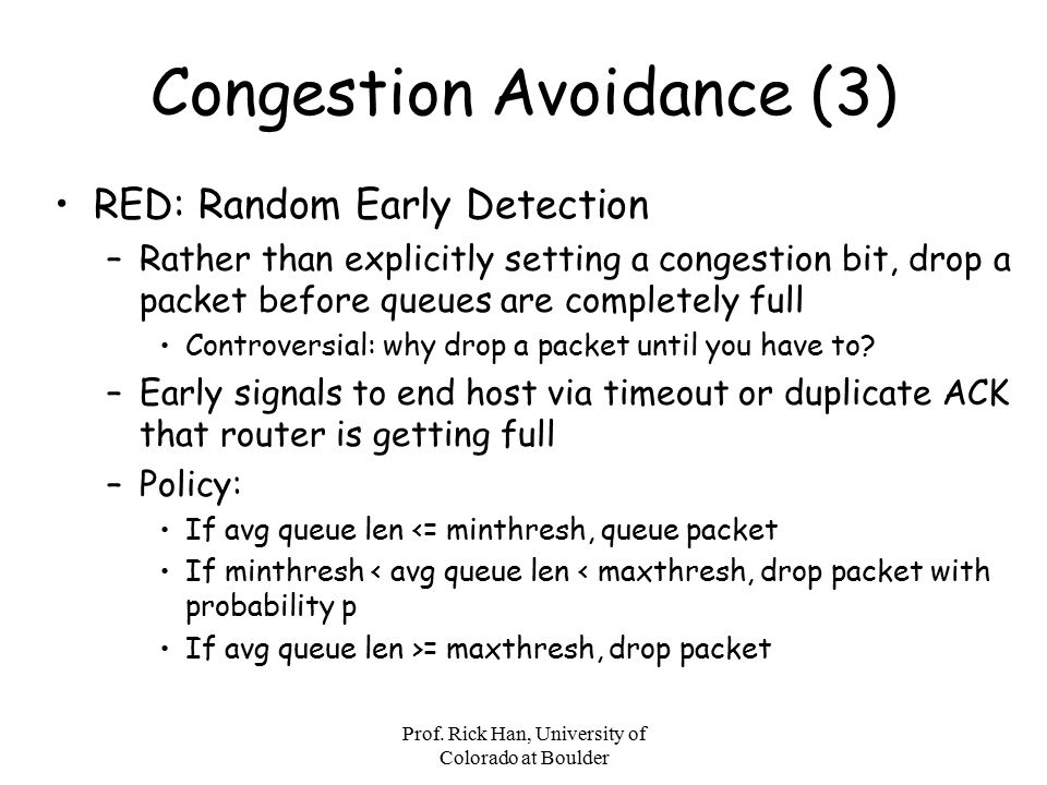 Prof. Rick Han, University of Colorado at Boulder Congestion Avoidance (3) RED: Random Early Detection –Rather than explicitly setting a congestion bi