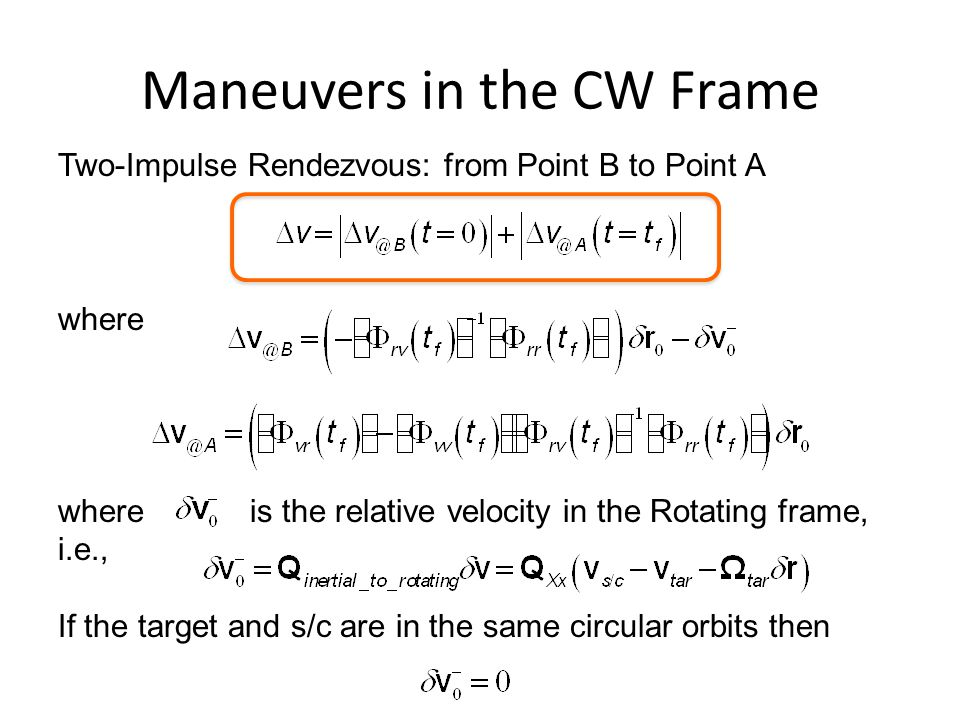 Maneuvers in the CW Frame Two-Impulse Rendezvous: from Point B to Point A where whereis the relative velocity in the Rotating frame, i.e., If the target and s/c are in the same circular orbits then