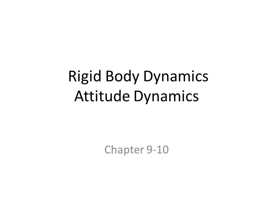 Rigid Body Dynamics Attitude Dynamics Chapter 9-10
