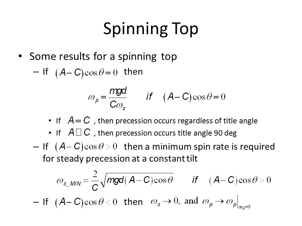 Spinning Top Some results for a spinning top – If then If, then precession occurs regardless of title angle If, then precession occurs title angle 90 deg – If then a minimum spin rate is required for steady precession at a constant tilt – If then