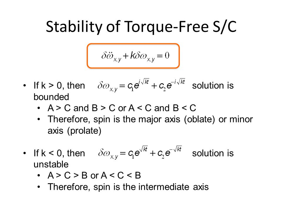 Stability of Torque-Free S/C If k > 0, thensolution is bounded A > C and B > C or A < C and B < C Therefore, spin is the major axis (oblate) or minor axis (prolate) If k < 0, then solution is unstable A > C > B or A < C < B Therefore, spin is the intermediate axis
