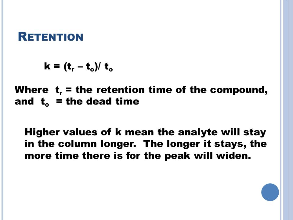 R ETENTION k = (t r – t o )/ t o Where t r = the retention time of the compound, and t o = the dead time Higher values of k mean the analyte will stay in the column longer.