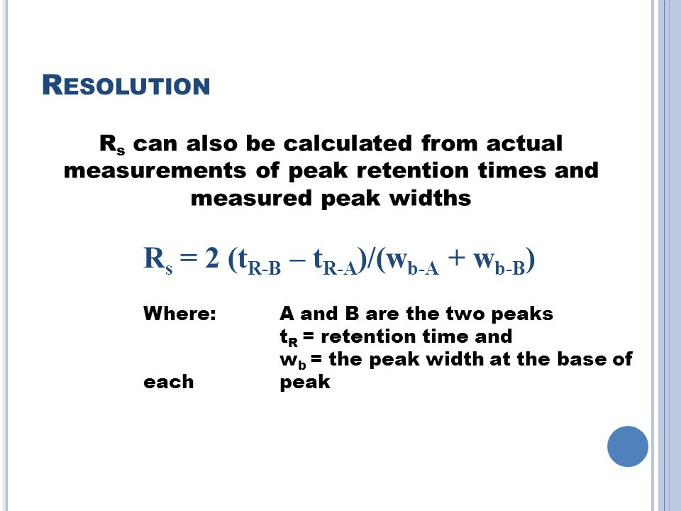 R ESOLUTION R s = 2 (t R-B – t R-A )/(w b-A + w b-B ) Where: A and B are the two peaks t R = retention time and w b = the peak width at the base of each peak R s can also be calculated from actual measurements of peak retention times and measured peak widths