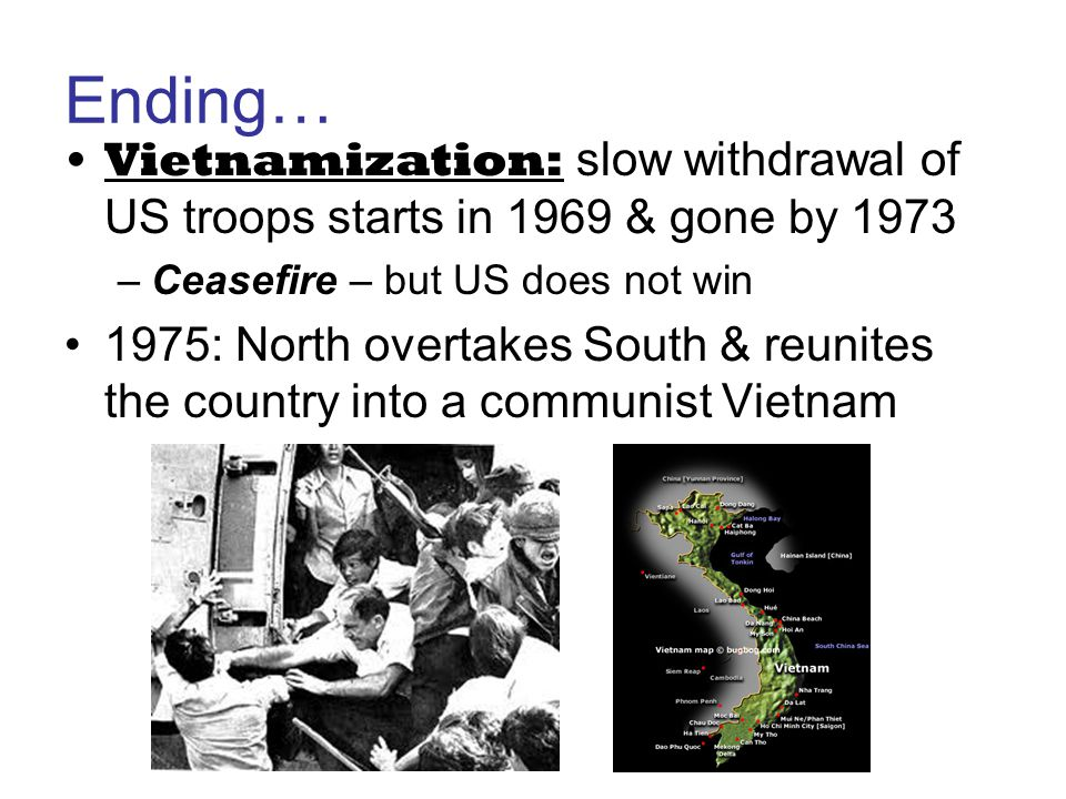 Ending… Vietnamization: slow withdrawal of US troops starts in 1969 & gone by 1973 –Ceasefire – but US does not win 1975: North overtakes South & reun