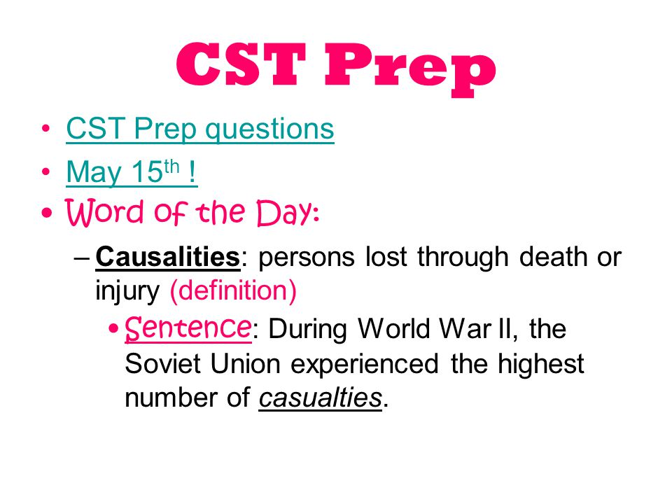 CST Prep CST Prep questions May 15 th !May 15 th ! Word of the Day: –Causalities: persons lost through death or injury (definition) Sentence : During