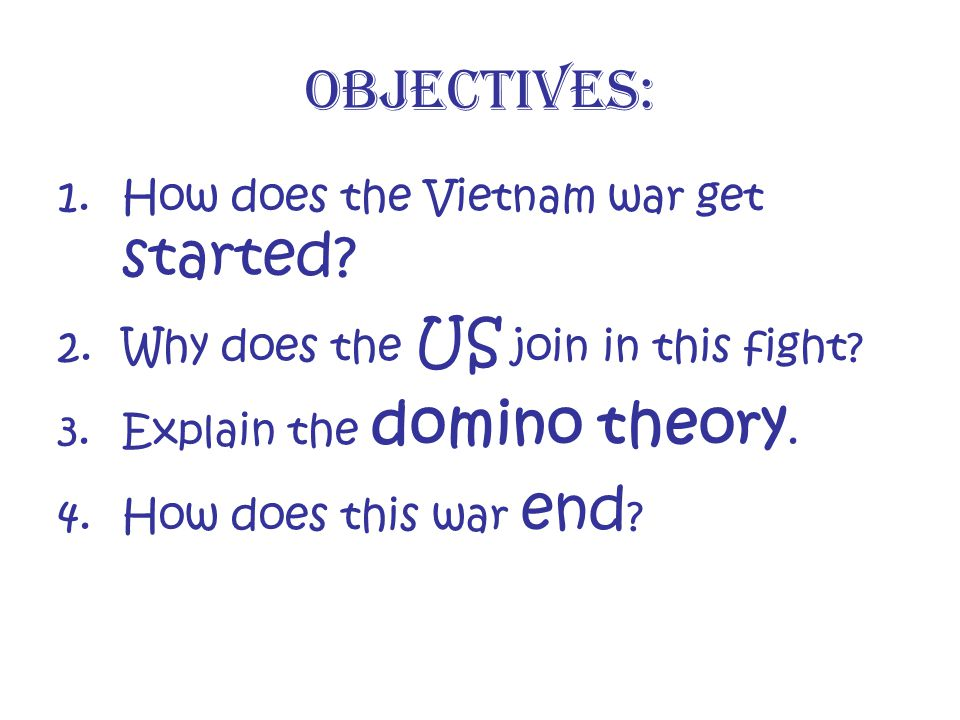 Objectives: 1.How does the Vietnam war get started? 2.Why does the US join in this fight? 3.Explain the domino theory. 4.How does this war end ?