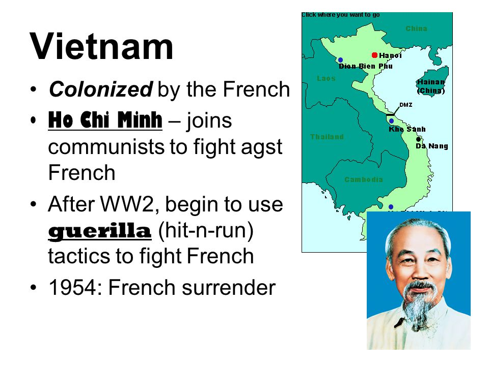 Vietnam Colonized by the French Ho Chi Minh – joins communists to fight agst French After WW2, begin to use guerilla (hit-n-run) tactics to fight Fren