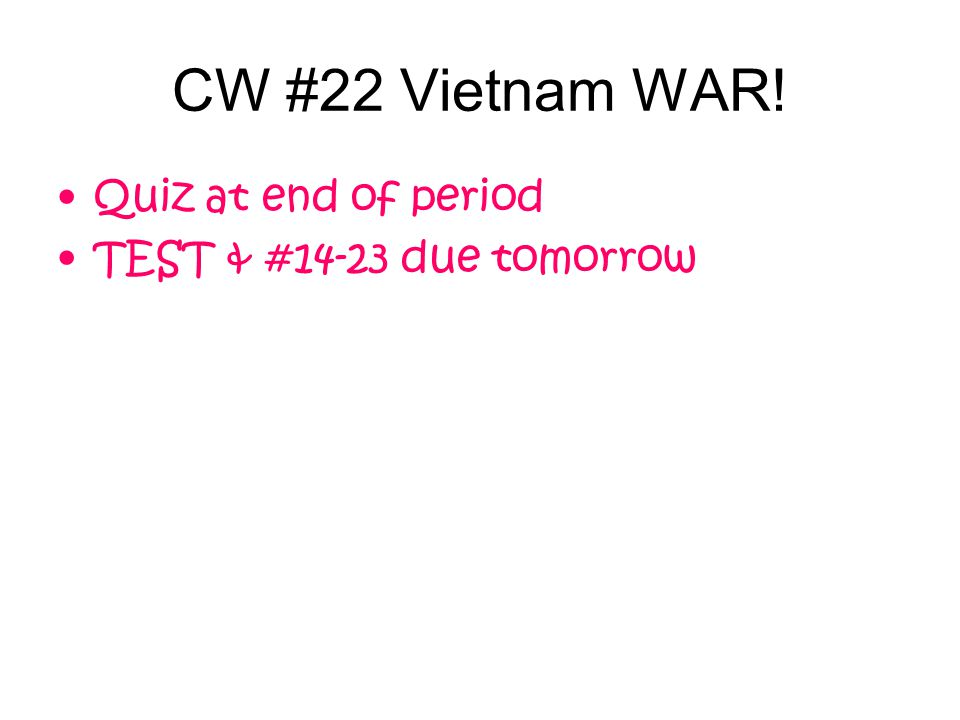 CW #22 Vietnam WAR! Quiz at end of period TEST & #14-23 due tomorrow