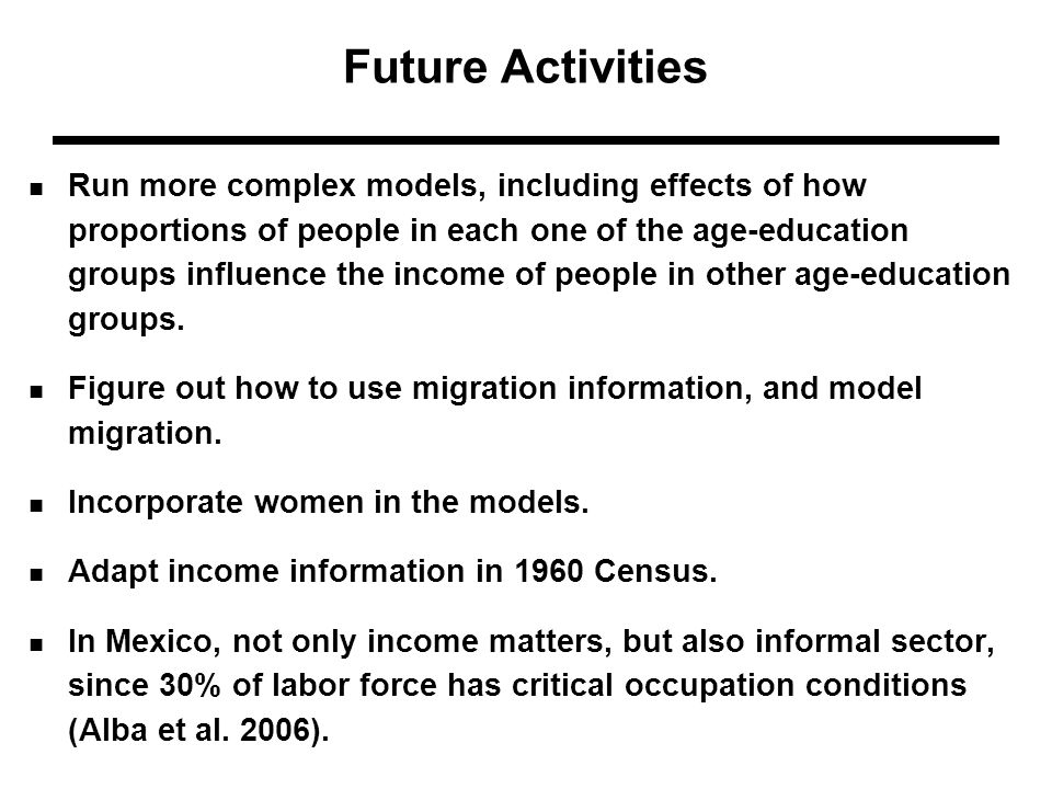 Future Activities Run more complex models, including effects of how proportions of people in each one of the age-education groups influence the income of people in other age-education groups.