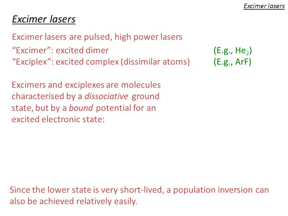 """Excimer lasers """"Excimer"""": excited dimer(E.g., He 2 ) """"Exciplex"""": excited complex (dissimilar atoms)(E.g., ArF) Excimers and exciplexes are molecules c"""