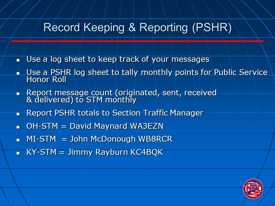 Record Keeping & Reporting (PSHR) Use a log sheet to keep track of your messages Use a log sheet to keep track of your messages Use a PSHR log sheet to tally monthly points for Public Service Honor Roll Use a PSHR log sheet to tally monthly points for Public Service Honor Roll Report message count (originated, sent, received & delivered) to STM monthly Report message count (originated, sent, received & delivered) to STM monthly Report PSHR totals to Section Traffic Manager Report PSHR totals to Section Traffic Manager OH-STM = David Maynard WA3EZN OH-STM = David Maynard WA3EZN MI-STM = John McDonough WB8RCR MI-STM = John McDonough WB8RCR KY-STM = Jimmy Rayburn KC4BQK KY-STM = Jimmy Rayburn KC4BQK