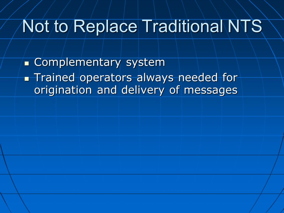 Not to Replace Traditional NTS Complementary system Complementary system Trained operators always needed for origination and delivery of messages Trained operators always needed for origination and delivery of messages