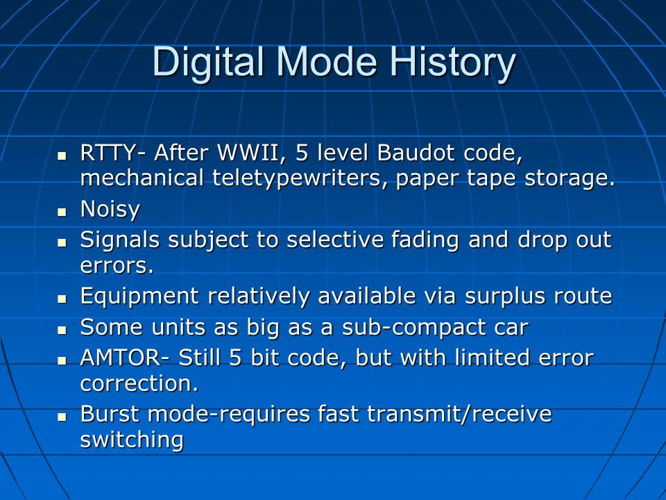 Digital Mode History RTTY- After WWII, 5 level Baudot code, mechanical teletypewriters, paper tape storage.