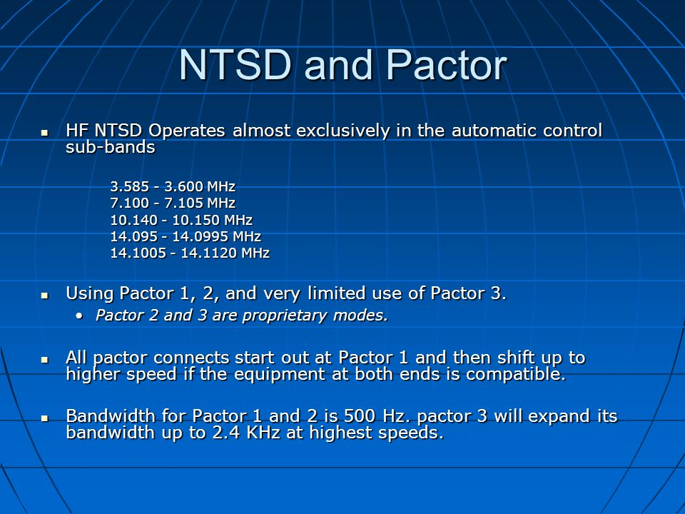 NTSD and Pactor HF NTSD Operates almost exclusively in the automatic control sub-bands HF NTSD Operates almost exclusively in the automatic control sub-bands 3.585 - 3.600 MHz 7.100 - 7.105 MHz 10.140 - 10.150 MHz 14.095 - 14.0995 MHz 14.1005 - 14.1120 MHz Using Pactor 1, 2, and very limited use of Pactor 3.