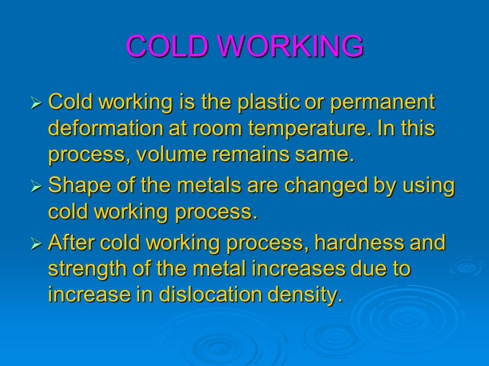COLD WORKING  Cold working is the plastic or permanent deformation at room temperature. In this process, volume remains same.  Shape of the metals a